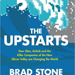 The Upstarts: How Uber, Airbnb and the Killer Companies of the New Silicon Valley are Changing the World by Brad Stone